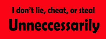 I don't lie, cheat, or steal Unneccessarily